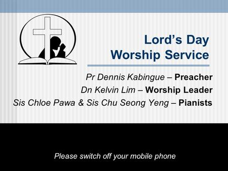 Pr Dennis Kabingue – Preacher Dn Kelvin Lim – Worship Leader Sis Chloe Pawa & Sis Chu Seong Yeng – Pianists Please switch off your mobile phone Lord's.
