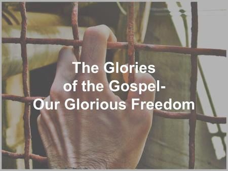 The Glories of the Gospel- Our Glorious Freedom. Luke 4:18 THE SPIRIT OF THE LORD IS UPON ME, BECAUSE HE ANOINTED ME TO PREACH THE GOSPEL TO THE POOR.
