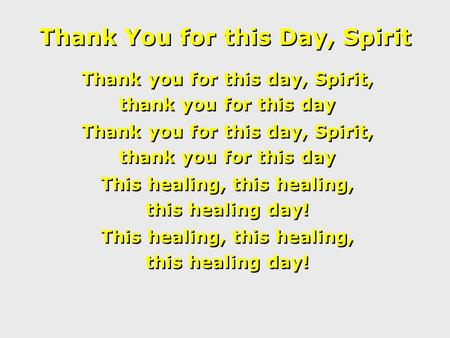 Thank You for this Day, Spirit Thank you for this day, Spirit, thank you for this day Thank you for this day, Spirit, thank you for this day This healing,