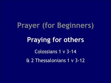 Prayer (for Beginners) Praying for others Prayer (for Beginners) Colossians 1 v 3-14 & 2 Thessalonians 1 v 3-12.