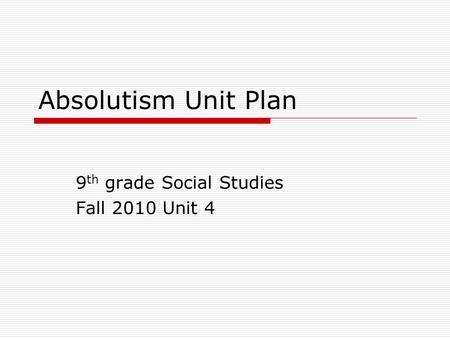 Absolutism Unit Plan 9 th grade Social Studies Fall 2010 Unit 4.