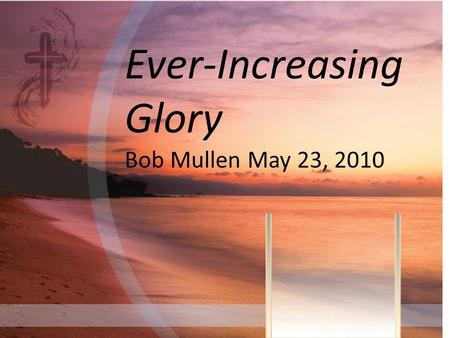 Ever-Increasing Glory Bob Mullen May 23, 2010. GLORY= [UBS] do,xa, Glory, splendor, grandeur; Power, kingdom; Praise, honor; pride; Brightness, brilliance;