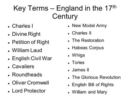Key Terms – England in the 17 th Century Charles I Divine Right Petition of Right William Laud English Civil War Cavaliers Roundheads Oliver Cromwell Lord.