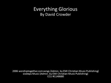 Everything Glorious By David Crowder 2006 worshiptogether.com songs (Admin. by EMI Christian Music Publishing) sixsteps Music (Admin. by EMI Christian.
