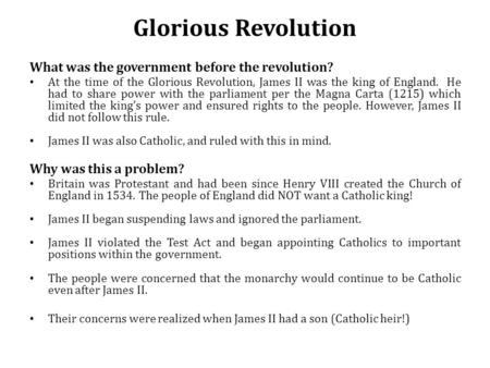 Glorious Revolution What was the government before the revolution? At the time of the Glorious Revolution, James II was the king of England. He had to.