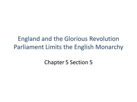 England and the Glorious Revolution Parliament Limits the English Monarchy Chapter 5 Section 5.