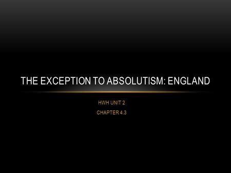 HWH UNIT 2 CHAPTER 4.3 THE EXCEPTION TO ABSOLUTISM: ENGLAND.
