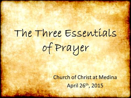 The Three Essentials of Prayer Church of Christ at Medina April 26 th, 2015.