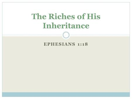 EPHESIANS 1:18 The Riches of His Inheritance. The Eye of Your Heart Enlightened  The Eyes of Your Heart: Not Visible ( 2 Cor 4:18)  Enlightened: Being.