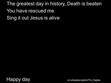 Happy day The greatest day in history, Death is beaten You have rescued me Sing it out Jesus is alive en.wikipedia.org/wiki/Tim_Hughes.