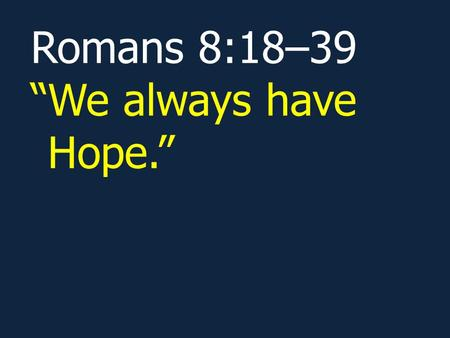 "Romans 8:18–39 ""We always have Hope.""."