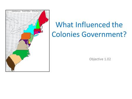 What Influenced the Colonies Government? Objective 1.02.