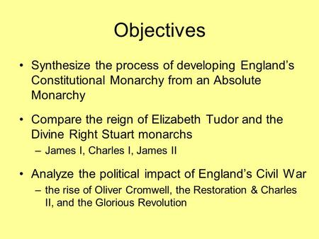 Objectives Synthesize the process of developing England's Constitutional Monarchy from an Absolute Monarchy Compare the reign of Elizabeth Tudor and the.