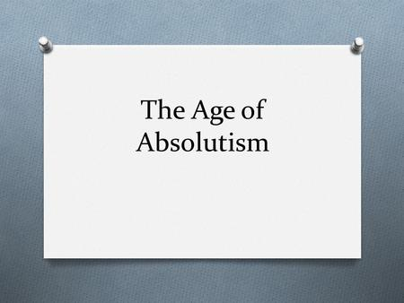 The Age of Absolutism. What is Absolutism? O 17 th and 18 th centuries O period in which traditional monarchs consolidated power and attempted to exert.