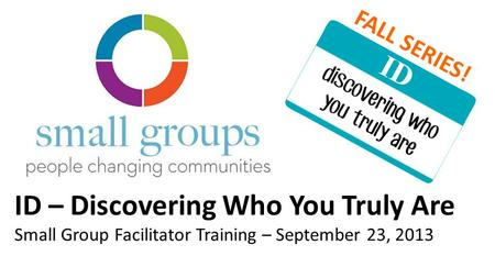ID – Discovering Who You Truly Are Small Group Facilitator Training – September 23, 2013 FALL SERIES!