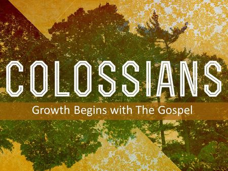 INTRODUCTION TO COLOSSIANS Growth Begins with The Gospel.