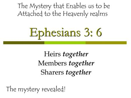Ephesians 3: 6 Heirs together Members together Sharers together The mystery revealed! The Mystery that Enables us to be Attached to the Heavenly realms.