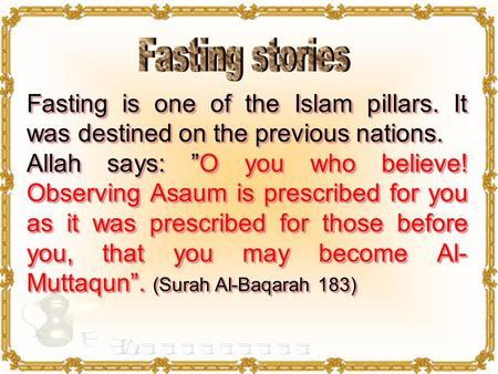 "Fasting is one of the Islam pillars. It was destined on the previous nations. Allah says: ""O you who believe! Observing Asaum is prescribed for you as."