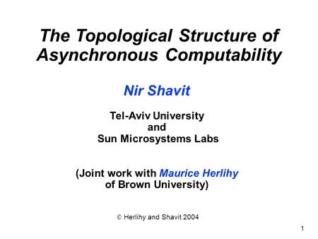 1 Nir Shavit Tel-Aviv University and Sun Microsystems Labs (Joint work with Maurice Herlihy of Brown University) © Herlihy and Shavit 2004 The Topological.
