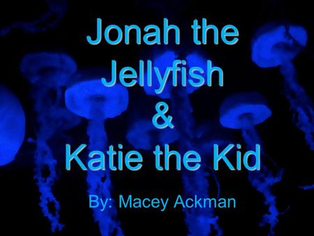 Jonah the Jellyfish & Katie the Kid By: Macey Ackman.