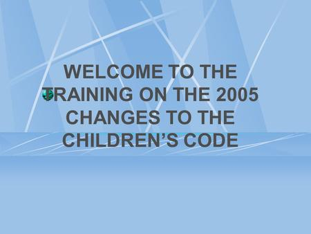 WELCOME TO THE TRAINING ON THE 2005 CHANGES TO THE CHILDREN'S CODE.