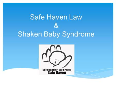 Safe Haven Law & Shaken Baby Syndrome.  Law that allows a parent to legally and safely relinquish their unharmed newborn anonymously without fear of.