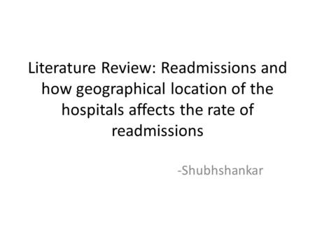 Literature Review: Readmissions and how geographical location of the hospitals affects the rate of readmissions -Shubhshankar.