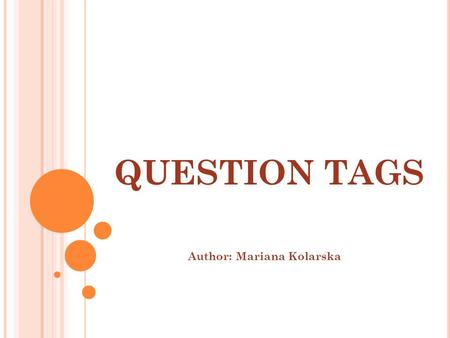 QUESTION TAGS Author: Mariana Kolarska PRESENT TENSES.