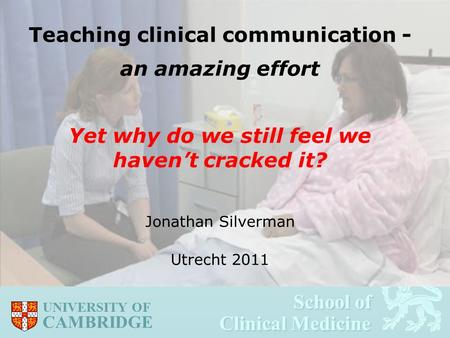 School of Clinical Medicine School of Clinical Medicine UNIVERSITY OF CAMBRIDGE Teaching clinical communication - an amazing effort Yet why do we still.