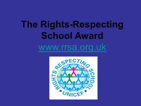 The Rights-Respecting School Award www.rrsa.org.uk.