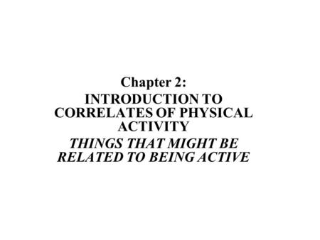 Chapter 2: INTRODUCTION TO CORRELATES OF PHYSICAL ACTIVITY THINGS THAT MIGHT BE RELATED TO BEING ACTIVE.
