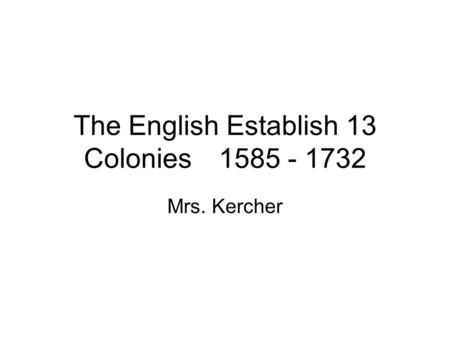 The English Establish 13 Colonies1585 - 1732 Mrs. Kercher.