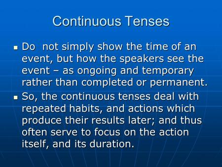 Continuous Tenses Do not simply show the time of an event, but how the speakers see the event – as ongoing and temporary rather than completed or permanent.