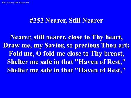 #353 Nearer, Still Nearer Nearer, still nearer, close to Thy heart, Draw me, my Savior, so precious Thou art; Fold me, O fold me close to Thy breast, Shelter.