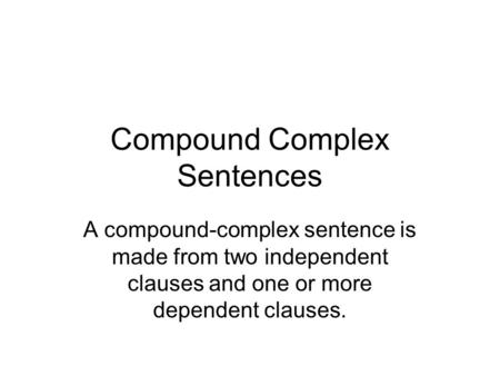 Compound Complex Sentences A compound-complex sentence is made from two independent clauses and one or more dependent clauses.