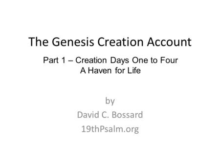 The Genesis Creation Account by David C. Bossard 19thPsalm.org Part 1 – Creation <strong>Days</strong> One to Four A Haven for Life.
