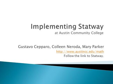 Gustavo Cepparo, Colleen Neroda, Mary Parker  Follow the link to Statway.