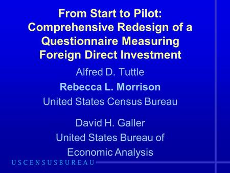 From Start to Pilot: Comprehensive Redesign of a Questionnaire Measuring Foreign Direct Investment Alfred D. Tuttle Rebecca L. Morrison United States Census.