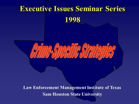 Executive Issues Seminar Series 1998 Law Enforcement Management Institute of Texas Sam Houston State University.