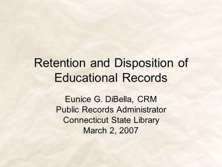 Retention and Disposition of Educational Records Eunice G. DiBella, CRM Public Records Administrator Connecticut State Library March 2, 2007.
