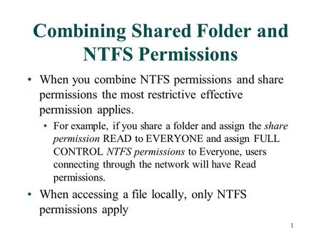 When you combine NTFS permissions and share permissions the most restrictive effective permission applies. For example, if you share a folder and assign.