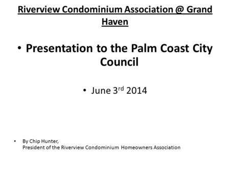 Presentation to the Palm Coast City Council June 3 rd 2014 By Chip Hunter, President of the Riverview Condominium Homeowners Association Riverview Condominium.