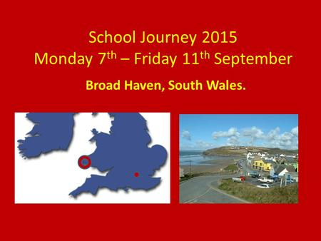 School Journey 2015 Monday 7 th – Friday 11 th September Broad Haven, South Wales.