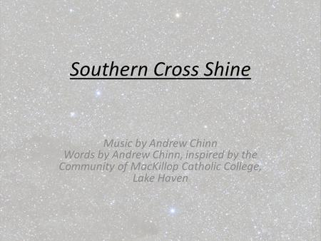Southern Cross Shine Music by Andrew Chinn Words by Andrew Chinn, inspired by the Community of MacKillop Catholic College, Lake Haven.