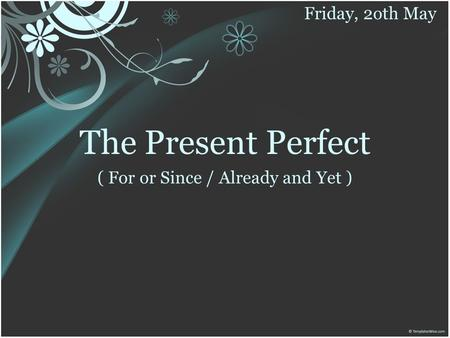 The Present Perfect ( For or Since / Already and Yet ) Friday, 2oth May.