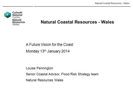 Natural Coastal Resources - Wales A Future Vision for the Coast Monday 13 th January 2014 Louise Pennington Senior Coastal Advisor, Flood Risk Strategy.