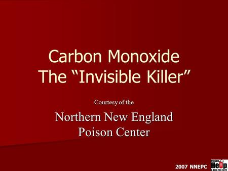 "Carbon Monoxide The ""Invisible Killer"" Courtesy of the Northern New England Poison Center 2007 NNEPC."