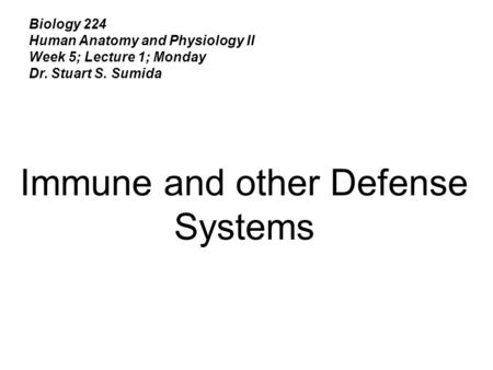 Biology 224 Human Anatomy and Physiology II Week 5; Lecture 1; Monday Dr. Stuart S. Sumida Immune and other Defense Systems.