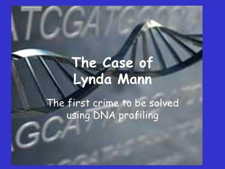 The Case of Lynda Mann The first crime to be solved using DNA profiling.