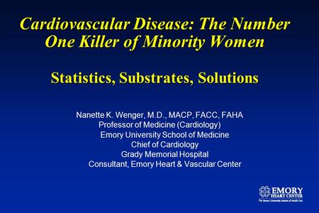Cardiovascular Disease: The Number One Killer of Minority Women Statistics, Substrates, Solutions Nanette K. Wenger, M.D., MACP, FACC, FAHA Professor of.